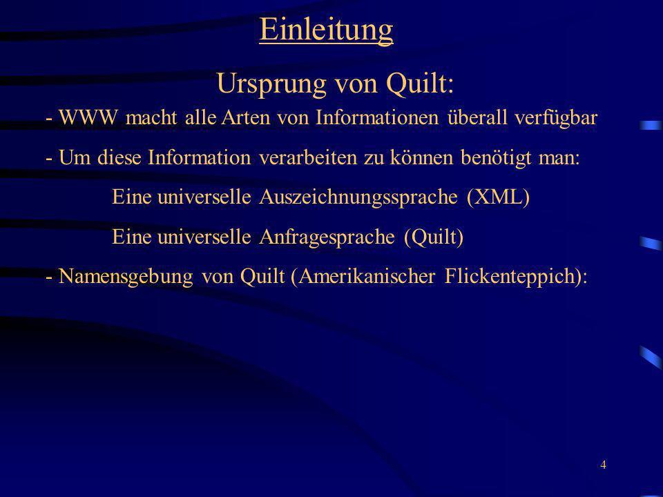 4 Einleitung Ursprung von Quilt: - WWW macht alle Arten von Informationen überall verfügbar - Um diese Information verarbeiten zu können benötigt man: Eine universelle Auszeichnungssprache (XML) Eine universelle Anfragesprache (Quilt) - Namensgebung von Quilt (Amerikanischer Flickenteppich):