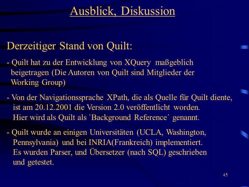 45 Ausblick, Diskussion Derzeitiger Stand von Quilt: - Quilt hat zu der Entwicklung von XQuery maßgeblich beigetragen (Die Autoren von Quilt sind Mitglieder der Working Group) - Von der Navigationssprache XPath, die als Quelle für Quilt diente, ist am 20.12.2001 die Version 2.0 veröffentlicht worden.