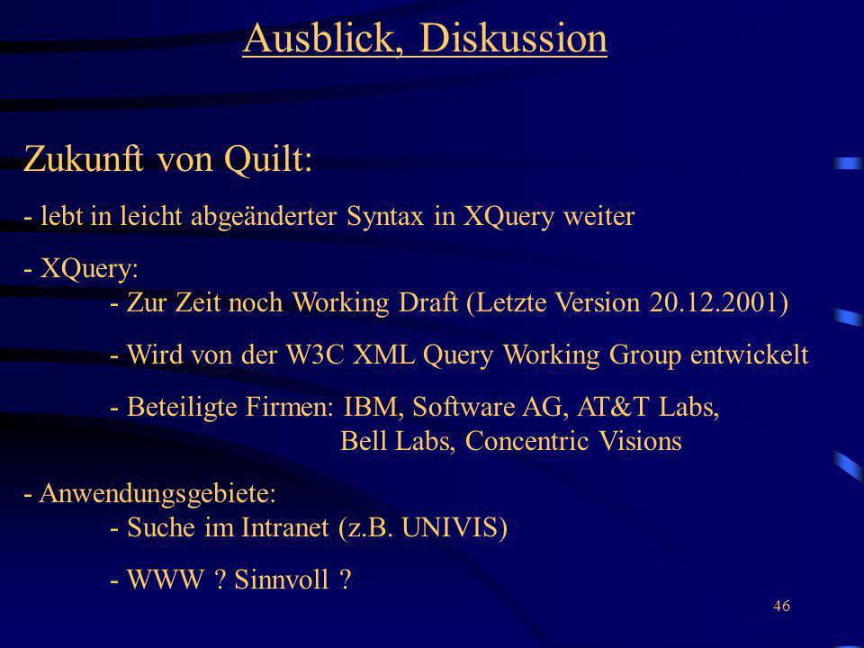46 Ausblick, Diskussion Zukunft von Quilt: - lebt in leicht abgeänderter Syntax in XQuery weiter - XQuery: - Zur Zeit noch Working Draft (Letzte Version 20.12.2001) - Wird von der W3C XML Query Working Group entwickelt - Beteiligte Firmen: IBM, Software AG, AT&T Labs, Bell Labs, Concentric Visions - Anwendungsgebiete: - Suche im Intranet (z.B.