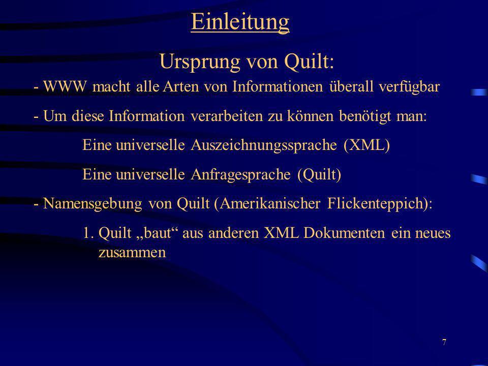7 Einleitung Ursprung von Quilt: - WWW macht alle Arten von Informationen überall verfügbar - Um diese Information verarbeiten zu können benötigt man: Eine universelle Auszeichnungssprache (XML) Eine universelle Anfragesprache (Quilt) - Namensgebung von Quilt (Amerikanischer Flickenteppich): 1.