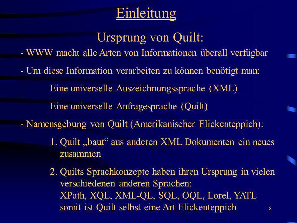 8 Einleitung Ursprung von Quilt: - WWW macht alle Arten von Informationen überall verfügbar - Um diese Information verarbeiten zu können benötigt man: Eine universelle Auszeichnungssprache (XML) Eine universelle Anfragesprache (Quilt) - Namensgebung von Quilt (Amerikanischer Flickenteppich): 1.