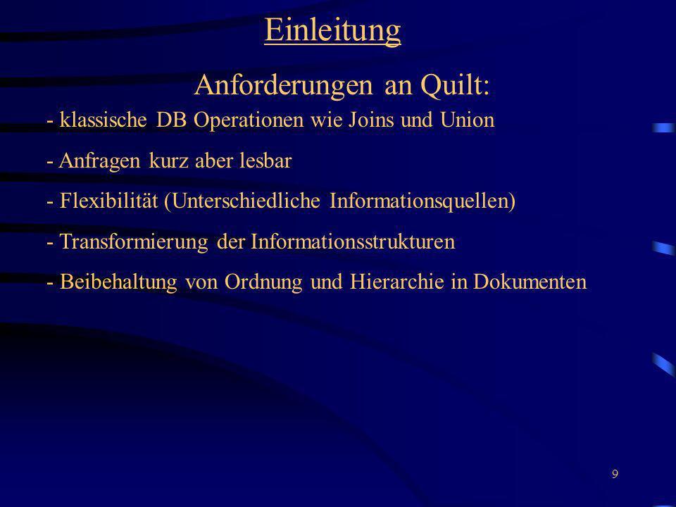 9 Einleitung Anforderungen an Quilt: - klassische DB Operationen wie Joins und Union - Anfragen kurz aber lesbar - Flexibilität (Unterschiedliche Informationsquellen) - Transformierung der Informationsstrukturen - Beibehaltung von Ordnung und Hierarchie in Dokumenten