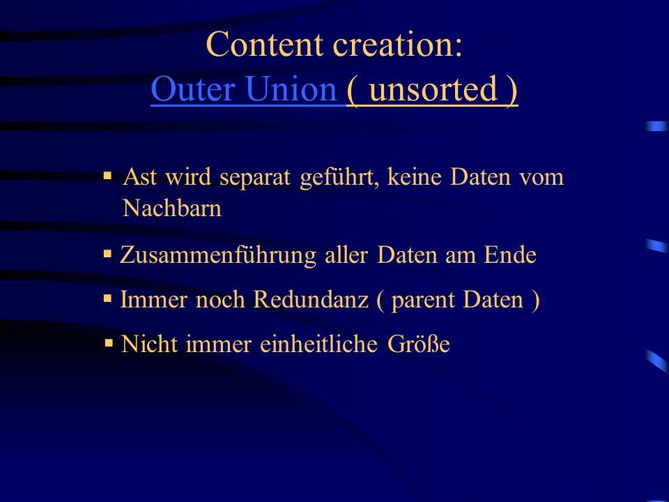 Ast wird separat geführt, keine Daten vom Nachbarn Content creation: Outer Union ( unsorted ) Outer Union Nicht immer einheitliche Größe Immer noch Redundanz ( parent Daten ) Zusammenführung aller Daten am Ende