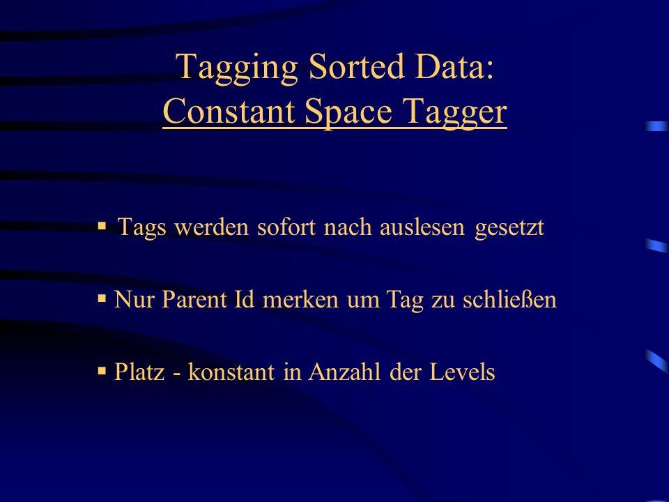 Tags werden sofort nach auslesen gesetzt Tagging Sorted Data: Constant Space Tagger Platz - konstant in Anzahl der Levels Nur Parent Id merken um Tag zu schließen