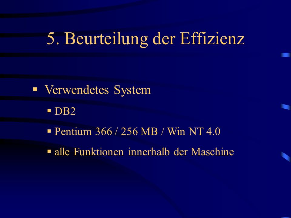 5. Beurteilung der Effizienz Verwendetes System DB2 Pentium 366 / 256 MB / Win NT 4.0 alle Funktionen innerhalb der Maschine