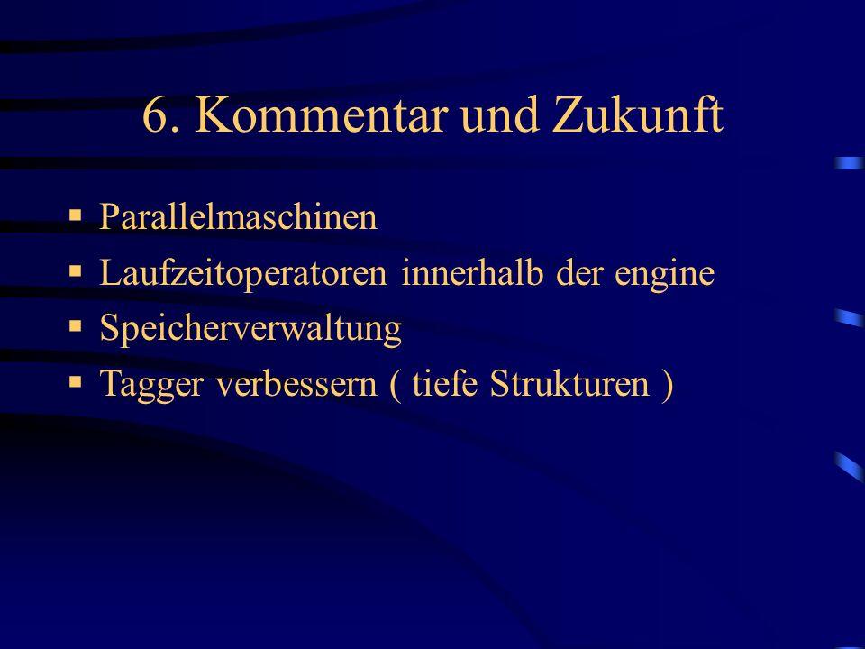 6. Kommentar und Zukunft Parallelmaschinen Laufzeitoperatoren innerhalb der engine Speicherverwaltung Tagger verbessern ( tiefe Strukturen )