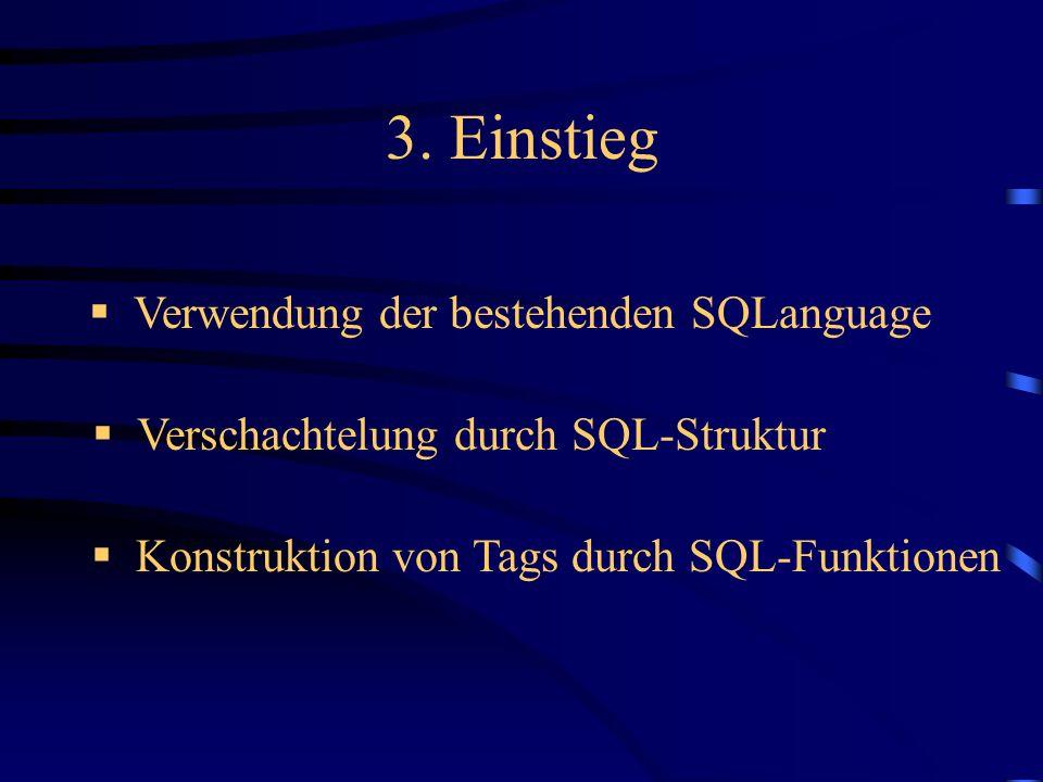 3. Einstieg Verwendung der bestehenden SQLanguage Verschachtelung durch SQL-Struktur Konstruktion von Tags durch SQL-Funktionen