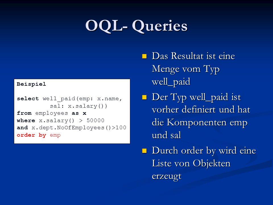OQL- Queries Das Resultat ist eine Menge vom Typ well_paid Der Typ well_paid ist vorher definiert und hat die Komponenten emp und sal Durch order by wird eine Liste von Objekten erzeugt Beispiel select well_paid(emp: x.name, sal: x.salary()) from employees as x where x.salary() > 50000 and x.dept.NoOfEmployees()>100 order by emp