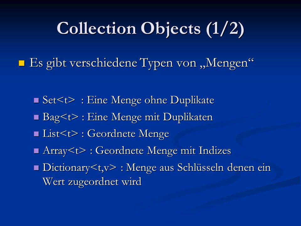 Collection Objects (1/2) Es gibt verschiedene Typen von Mengen Es gibt verschiedene Typen von Mengen Set : Eine Menge ohne Duplikate Set : Eine Menge ohne Duplikate Bag : Eine Menge mit Duplikaten Bag : Eine Menge mit Duplikaten List : Geordnete Menge List : Geordnete Menge Array : Geordnete Menge mit Indizes Array : Geordnete Menge mit Indizes Dictionary : Menge aus Schlüsseln denen ein Wert zugeordnet wird Dictionary : Menge aus Schlüsseln denen ein Wert zugeordnet wird
