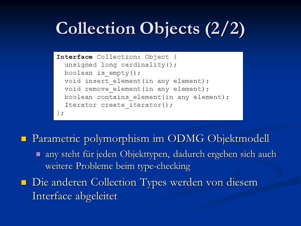 Collection Objects (2/2) Parametric polymorphism im ODMG Objektmodell any steht für jeden Objekttypen, dadurch ergeben sich auch weitere Probleme beim type-checking Die anderen Collection Types werden von diesem Interface abgeleitet Interface Collection: Object { unsigned long cardinality(); boolean is_empty(); void insert_element(in any element); void remove_element(in any element); boolean contains_element(in any element); Iterator create_iterator(); };