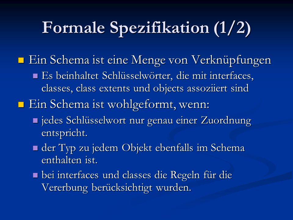 Formale Spezifikation (1/2) Ein Schema ist eine Menge von Verknüpfungen Ein Schema ist eine Menge von Verknüpfungen Es beinhaltet Schlüsselwörter, die mit interfaces, classes, class extents und objects assoziiert sind Es beinhaltet Schlüsselwörter, die mit interfaces, classes, class extents und objects assoziiert sind Ein Schema ist wohlgeformt, wenn: Ein Schema ist wohlgeformt, wenn: jedes Schlüsselwort nur genau einer Zuordnung entspricht.