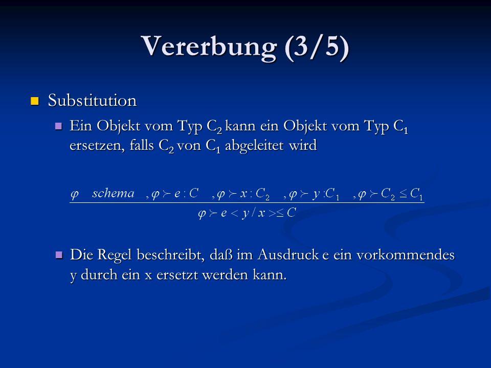 Vererbung (3/5) Substitution Substitution Ein Objekt vom Typ C 2 kann ein Objekt vom Typ C 1 ersetzen, falls C 2 von C 1 abgeleitet wird Ein Objekt vom Typ C 2 kann ein Objekt vom Typ C 1 ersetzen, falls C 2 von C 1 abgeleitet wird Die Regel beschreibt, daß im Ausdruck e ein vorkommendes y durch ein x ersetzt werden kann.