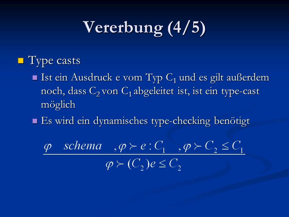 Vererbung (4/5) Type casts Type casts Ist ein Ausdruck e vom Typ C 1 und es gilt außerdem noch, dass C 2 von C 1 abgeleitet ist, ist ein type-cast möglich Ist ein Ausdruck e vom Typ C 1 und es gilt außerdem noch, dass C 2 von C 1 abgeleitet ist, ist ein type-cast möglich Es wird ein dynamisches type-checking benötigt Es wird ein dynamisches type-checking benötigt