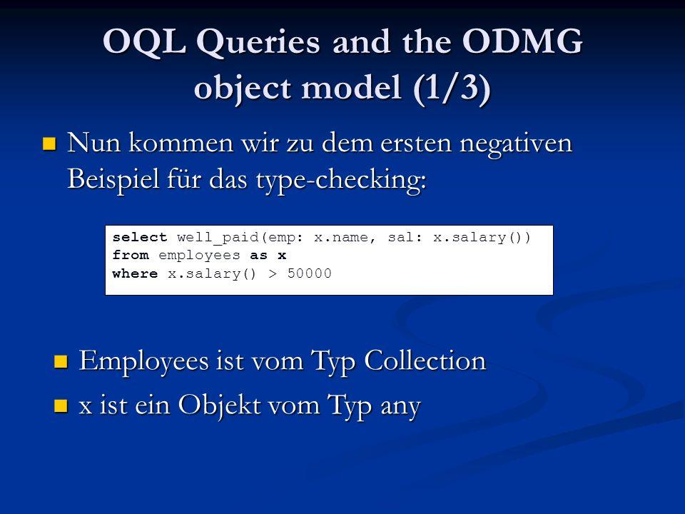 OQL Queries and the ODMG object model (1/3) Nun kommen wir zu dem ersten negativen Beispiel für das type-checking: Nun kommen wir zu dem ersten negativen Beispiel für das type-checking: select well_paid(emp: x.name, sal: x.salary()) from employees as x where x.salary() > 50000 Employees ist vom Typ Collection Employees ist vom Typ Collection x ist ein Objekt vom Typ any x ist ein Objekt vom Typ any