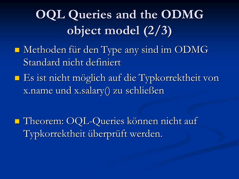 OQL Queries and the ODMG object model (2/3) Methoden für den Type any sind im ODMG Standard nicht definiert Methoden für den Type any sind im ODMG Standard nicht definiert Es ist nicht möglich auf die Typkorrektheit von x.name und x.salary() zu schließen Es ist nicht möglich auf die Typkorrektheit von x.name und x.salary() zu schließen Theorem: OQL-Queries können nicht auf Typkorrektheit überprüft werden.