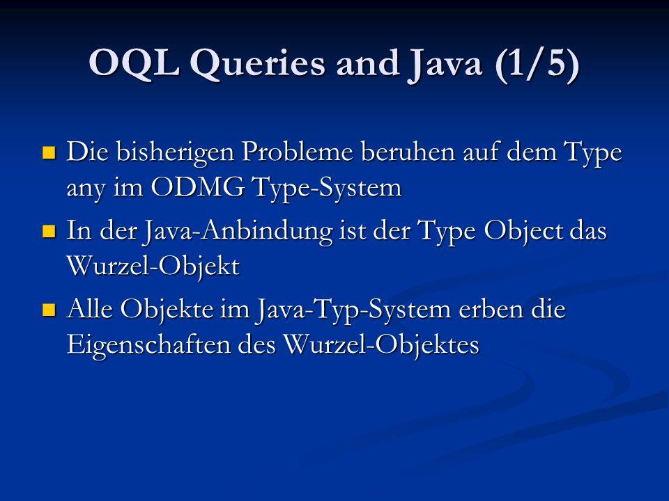 OQL Queries and Java (1/5) Die bisherigen Probleme beruhen auf dem Type any im ODMG Type-System Die bisherigen Probleme beruhen auf dem Type any im ODMG Type-System In der Java-Anbindung ist der Type Object das Wurzel-Objekt In der Java-Anbindung ist der Type Object das Wurzel-Objekt Alle Objekte im Java-Typ-System erben die Eigenschaften des Wurzel-Objektes Alle Objekte im Java-Typ-System erben die Eigenschaften des Wurzel-Objektes