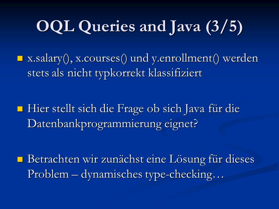 OQL Queries and Java (3/5) x.salary(), x.courses() und y.enrollment() werden stets als nicht typkorrekt klassifiziert x.salary(), x.courses() und y.enrollment() werden stets als nicht typkorrekt klassifiziert Hier stellt sich die Frage ob sich Java für die Datenbankprogrammierung eignet.