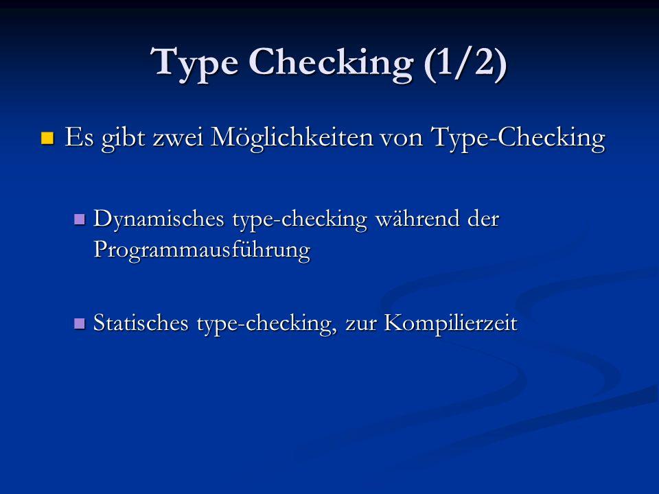 Type Checking (1/2) Es gibt zwei Möglichkeiten von Type-Checking Es gibt zwei Möglichkeiten von Type-Checking Dynamisches type-checking während der Programmausführung Dynamisches type-checking während der Programmausführung Statisches type-checking, zur Kompilierzeit Statisches type-checking, zur Kompilierzeit