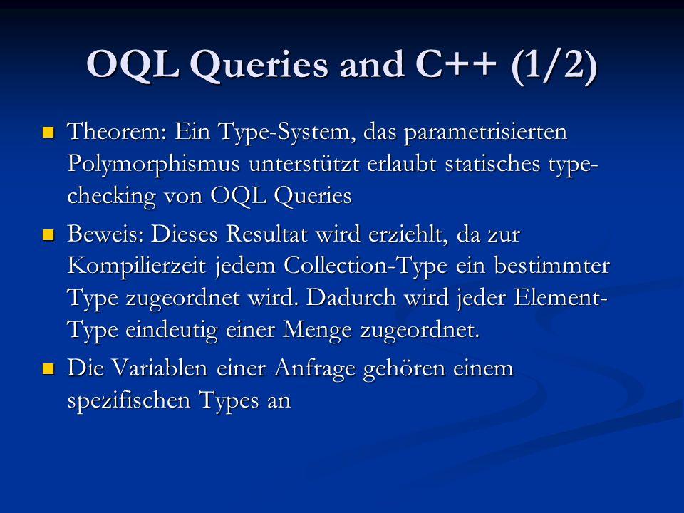 OQL Queries and C++ (1/2) Theorem: Ein Type-System, das parametrisierten Polymorphismus unterstützt erlaubt statisches type- checking von OQL Queries Theorem: Ein Type-System, das parametrisierten Polymorphismus unterstützt erlaubt statisches type- checking von OQL Queries Beweis: Dieses Resultat wird erziehlt, da zur Kompilierzeit jedem Collection-Type ein bestimmter Type zugeordnet wird.