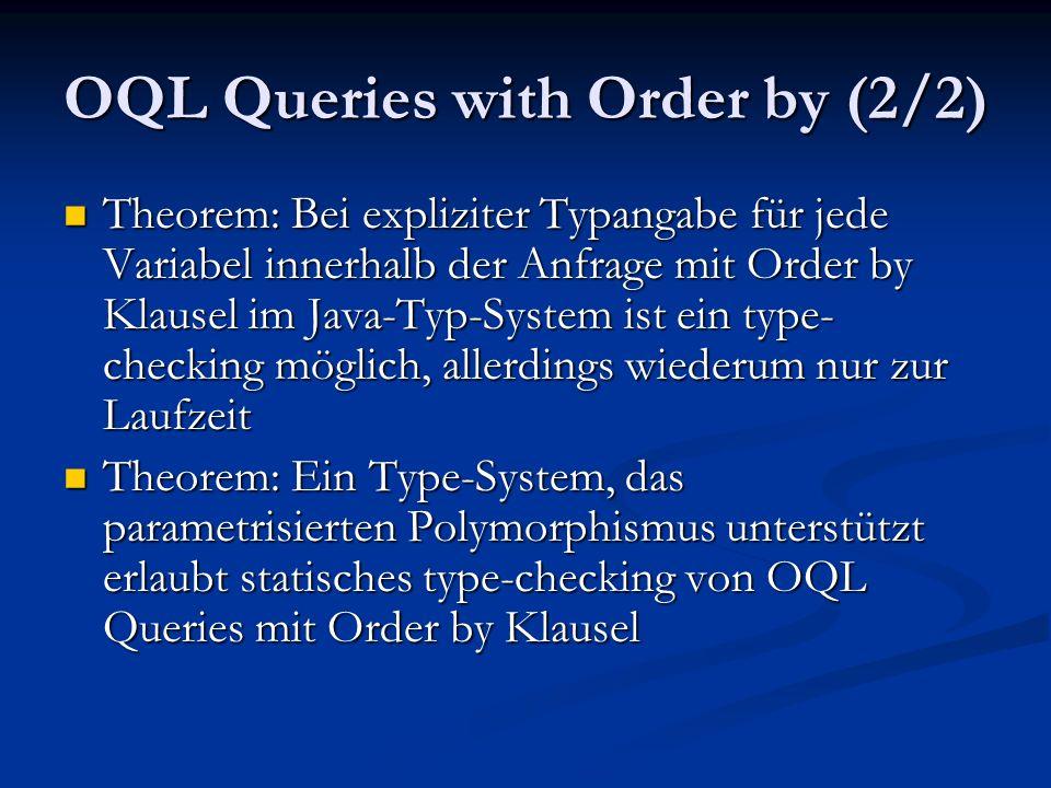 OQL Queries with Order by (2/2) Theorem: Bei expliziter Typangabe für jede Variabel innerhalb der Anfrage mit Order by Klausel im Java-Typ-System ist ein type- checking möglich, allerdings wiederum nur zur Laufzeit Theorem: Bei expliziter Typangabe für jede Variabel innerhalb der Anfrage mit Order by Klausel im Java-Typ-System ist ein type- checking möglich, allerdings wiederum nur zur Laufzeit Theorem: Ein Type-System, das parametrisierten Polymorphismus unterstützt erlaubt statisches type-checking von OQL Queries mit Order by Klausel Theorem: Ein Type-System, das parametrisierten Polymorphismus unterstützt erlaubt statisches type-checking von OQL Queries mit Order by Klausel