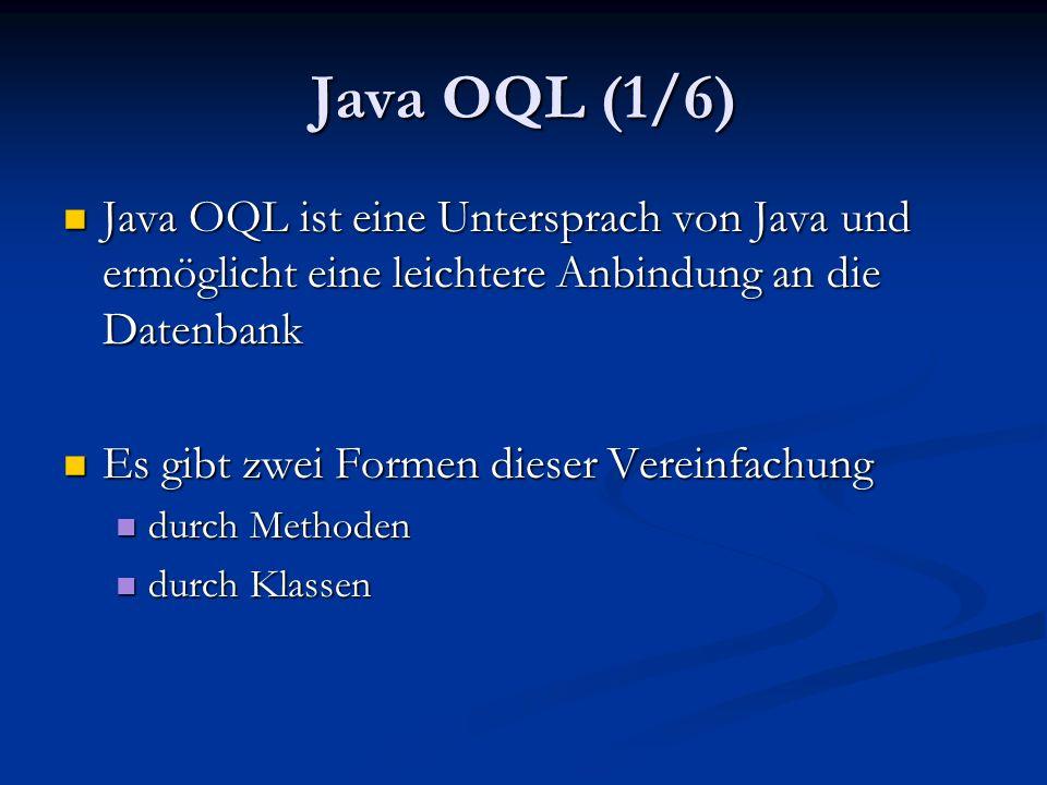 Java OQL (1/6) Java OQL ist eine Untersprach von Java und ermöglicht eine leichtere Anbindung an die Datenbank Java OQL ist eine Untersprach von Java und ermöglicht eine leichtere Anbindung an die Datenbank Es gibt zwei Formen dieser Vereinfachung Es gibt zwei Formen dieser Vereinfachung durch Methoden durch Methoden durch Klassen durch Klassen