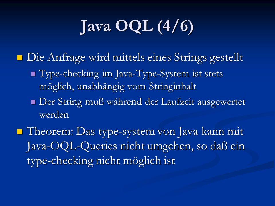 Java OQL (4/6) Die Anfrage wird mittels eines Strings gestellt Die Anfrage wird mittels eines Strings gestellt Type-checking im Java-Type-System ist stets möglich, unabhängig vom Stringinhalt Type-checking im Java-Type-System ist stets möglich, unabhängig vom Stringinhalt Der String muß während der Laufzeit ausgewertet werden Der String muß während der Laufzeit ausgewertet werden Theorem: Das type-system von Java kann mit Java-OQL-Queries nicht umgehen, so daß ein type-checking nicht möglich ist Theorem: Das type-system von Java kann mit Java-OQL-Queries nicht umgehen, so daß ein type-checking nicht möglich ist