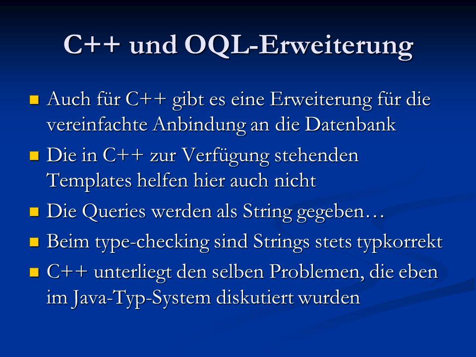 C++ und OQL-Erweiterung Auch für C++ gibt es eine Erweiterung für die vereinfachte Anbindung an die Datenbank Auch für C++ gibt es eine Erweiterung für die vereinfachte Anbindung an die Datenbank Die in C++ zur Verfügung stehenden Templates helfen hier auch nicht Die in C++ zur Verfügung stehenden Templates helfen hier auch nicht Die Queries werden als String gegeben… Die Queries werden als String gegeben… Beim type-checking sind Strings stets typkorrekt Beim type-checking sind Strings stets typkorrekt C++ unterliegt den selben Problemen, die eben im Java-Typ-System diskutiert wurden C++ unterliegt den selben Problemen, die eben im Java-Typ-System diskutiert wurden
