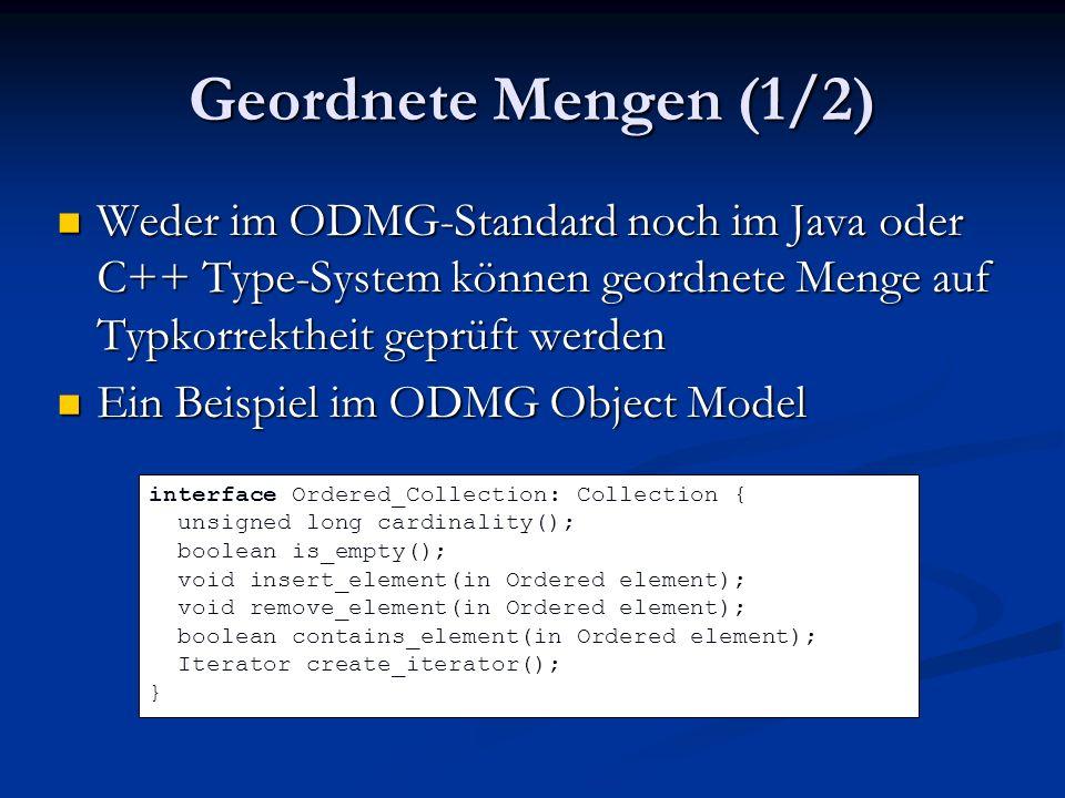 Geordnete Mengen (1/2) Weder im ODMG-Standard noch im Java oder C++ Type-System können geordnete Menge auf Typkorrektheit geprüft werden Weder im ODMG-Standard noch im Java oder C++ Type-System können geordnete Menge auf Typkorrektheit geprüft werden Ein Beispiel im ODMG Object Model Ein Beispiel im ODMG Object Model interface Ordered_Collection: Collection { unsigned long cardinality(); boolean is_empty(); void insert_element(in Ordered element); void remove_element(in Ordered element); boolean contains_element(in Ordered element); Iterator create_iterator(); }
