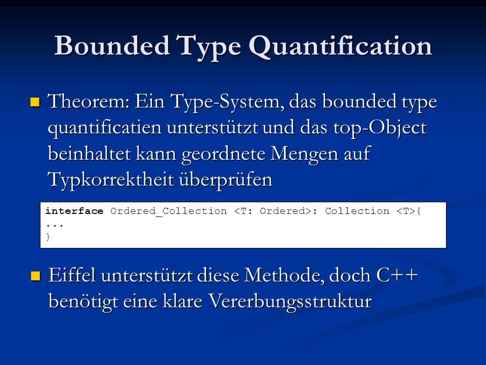 Bounded Type Quantification Theorem: Ein Type-System, das bounded type quantificatien unterstützt und das top-Object beinhaltet kann geordnete Mengen auf Typkorrektheit überprüfen Theorem: Ein Type-System, das bounded type quantificatien unterstützt und das top-Object beinhaltet kann geordnete Mengen auf Typkorrektheit überprüfen interface Ordered_Collection : Collection {...