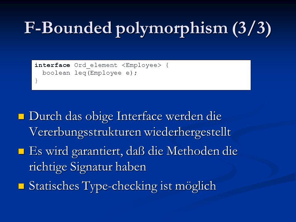 F-Bounded polymorphism (3/3) Durch das obige Interface werden die Vererbungsstrukturen wiederhergestellt Durch das obige Interface werden die Vererbungsstrukturen wiederhergestellt Es wird garantiert, daß die Methoden die richtige Signatur haben Es wird garantiert, daß die Methoden die richtige Signatur haben Statisches Type-checking ist möglich Statisches Type-checking ist möglich interface Ord_element { boolean leq(Employee e); }