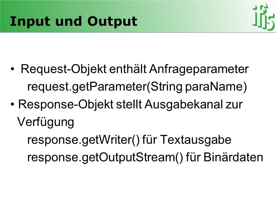 Input und Output Request-Objekt enthält Anfrageparameter request.getParameter(String paraName) Response-Objekt stellt Ausgabekanal zur Verfügung respo