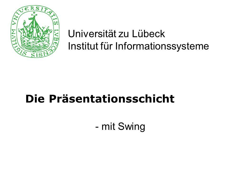 Universität zu Lübeck Institut für Informationssysteme Die Präsentationsschicht - mit Swing