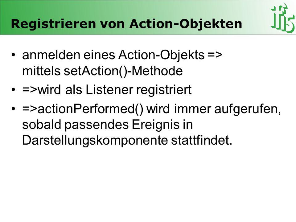 Registrieren von Action-Objekten anmelden eines Action-Objekts => mittels setAction()-Methode =>wird als Listener registriert =>actionPerformed() wird
