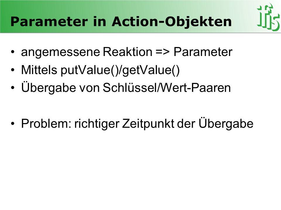 Parameter in Action-Objekten angemessene Reaktion => Parameter Mittels putValue()/getValue() Übergabe von Schlüssel/Wert-Paaren Problem: richtiger Zeitpunkt der Übergabe