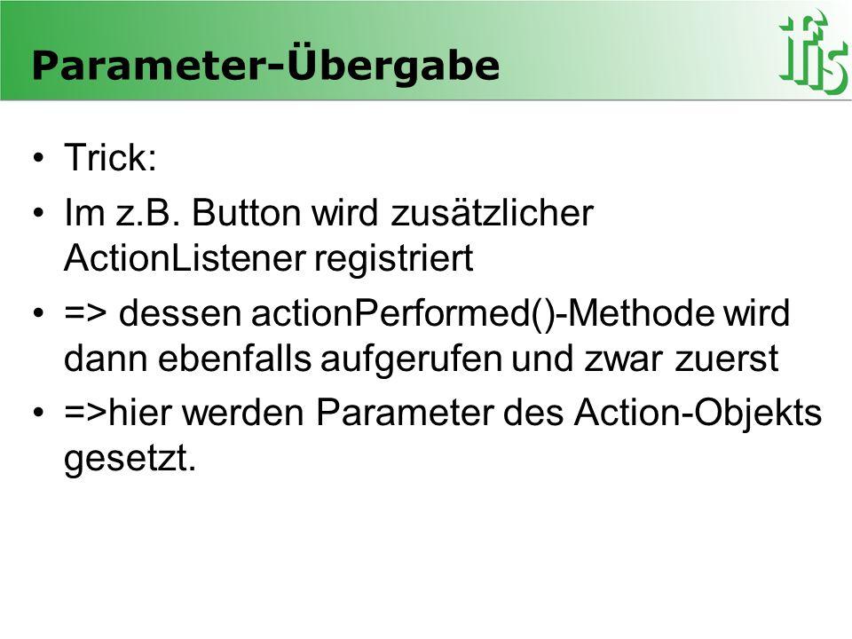 Parameter-Übergabe Trick: Im z.B. Button wird zusätzlicher ActionListener registriert => dessen actionPerformed()-Methode wird dann ebenfalls aufgeruf