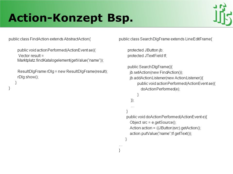 Action-Konzept Bsp. public class FindAction extends AbstractAction{ public void actionPerformed(ActionEvent ae){ Vector result = Marktplatz.findKatalo