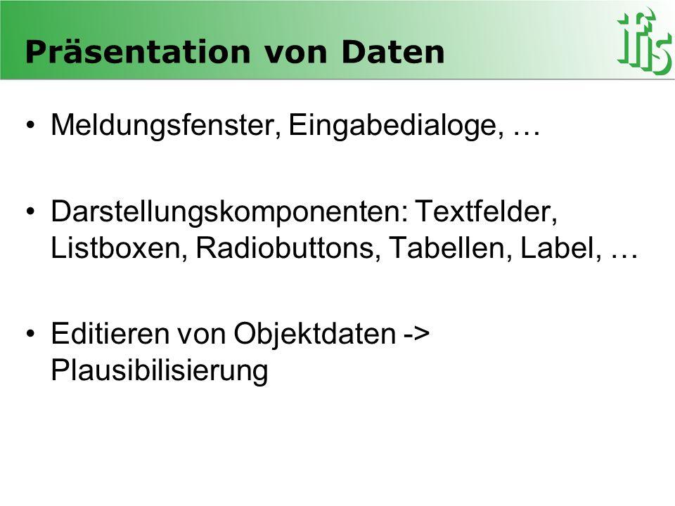 Präsentation von Daten Meldungsfenster, Eingabedialoge, … Darstellungskomponenten: Textfelder, Listboxen, Radiobuttons, Tabellen, Label, … Editieren von Objektdaten -> Plausibilisierung