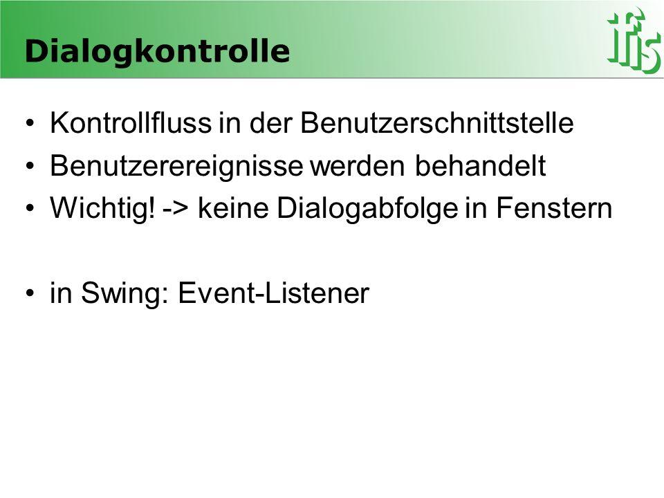 Dialogkontrolle Kontrollfluss in der Benutzerschnittstelle Benutzerereignisse werden behandelt Wichtig! -> keine Dialogabfolge in Fenstern in Swing: E