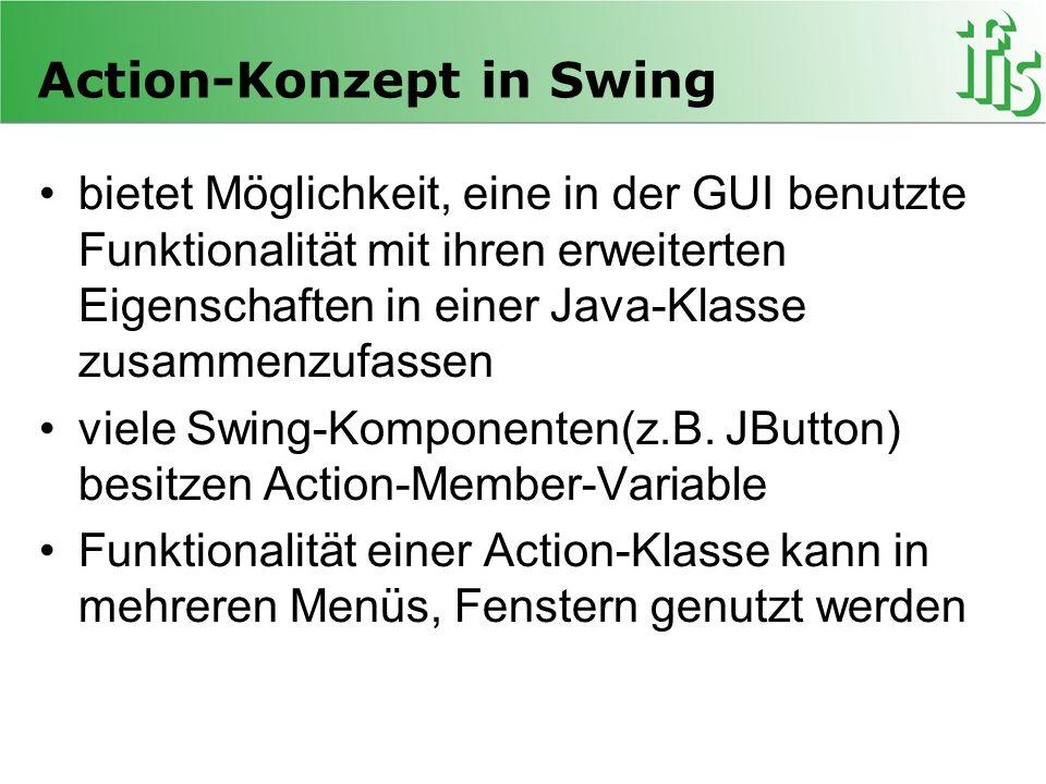 Action-Konzept in Swing bietet Möglichkeit, eine in der GUI benutzte Funktionalität mit ihren erweiterten Eigenschaften in einer Java-Klasse zusammenz