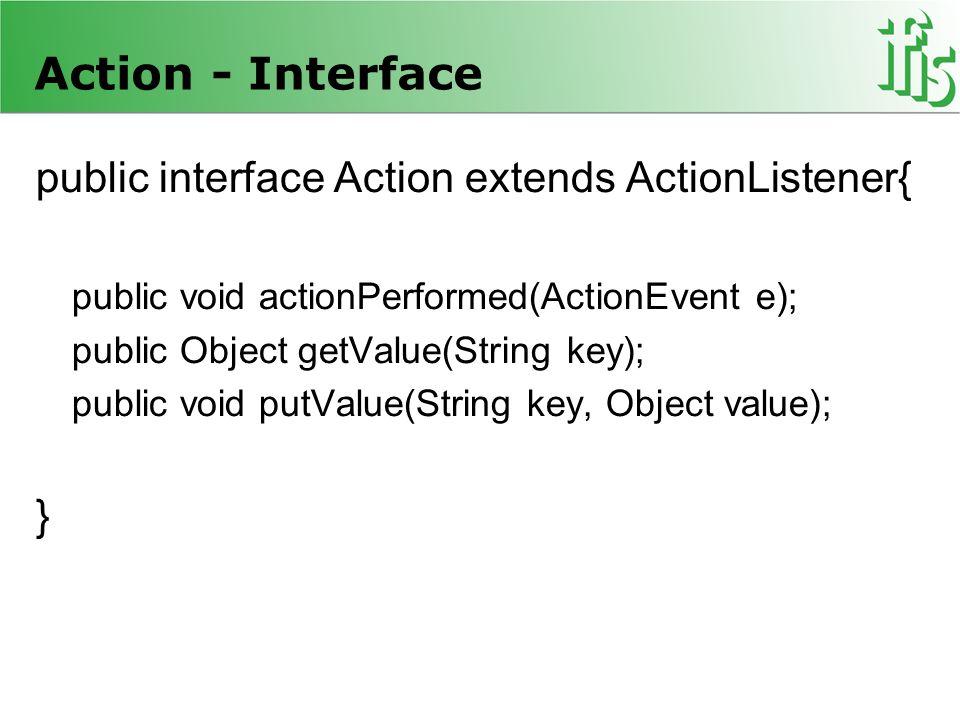 Registrieren von Action-Objekten anmelden eines Action-Objekts => mittels setAction()-Methode =>wird als Listener registriert =>actionPerformed() wird immer aufgerufen, sobald passendes Ereignis in Darstellungskomponente stattfindet.