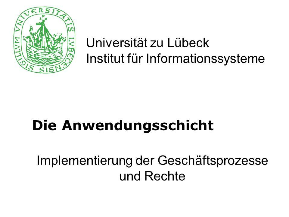 Universität zu Lübeck Institut für Informationssysteme Die Anwendungsschicht Implementierung der Geschäftsprozesse und Rechte