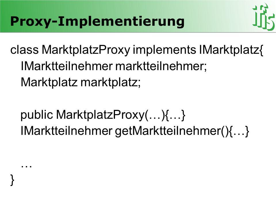 Proxy-Implementierung class MarktplatzProxy implements IMarktplatz{ IMarktteilnehmer marktteilnehmer; Marktplatz marktplatz; public MarktplatzProxy(…){…} IMarktteilnehmer getMarktteilnehmer(){…} … }