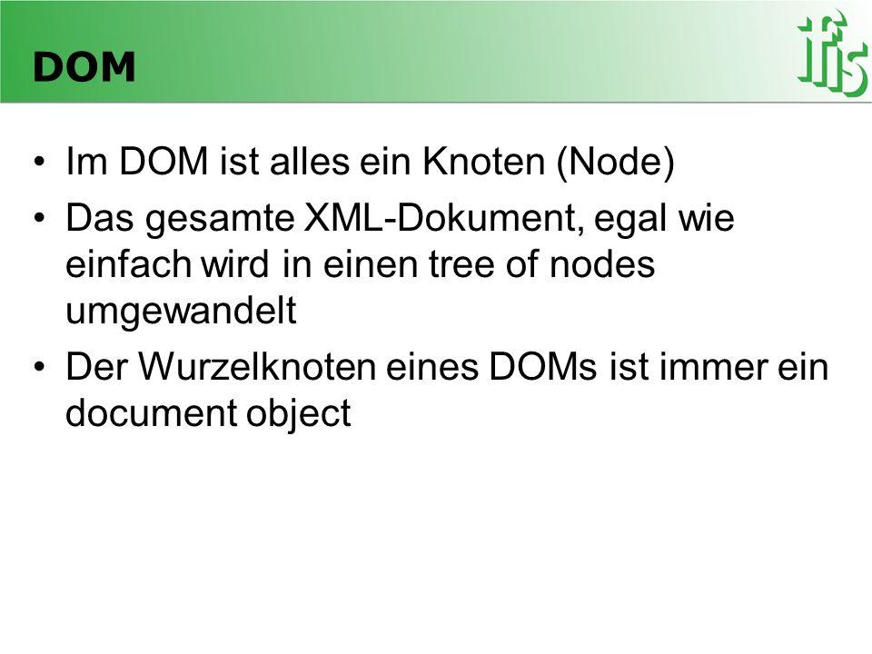 DOM Im DOM ist alles ein Knoten (Node) Das gesamte XML-Dokument, egal wie einfach wird in einen tree of nodes umgewandelt Der Wurzelknoten eines DOMs