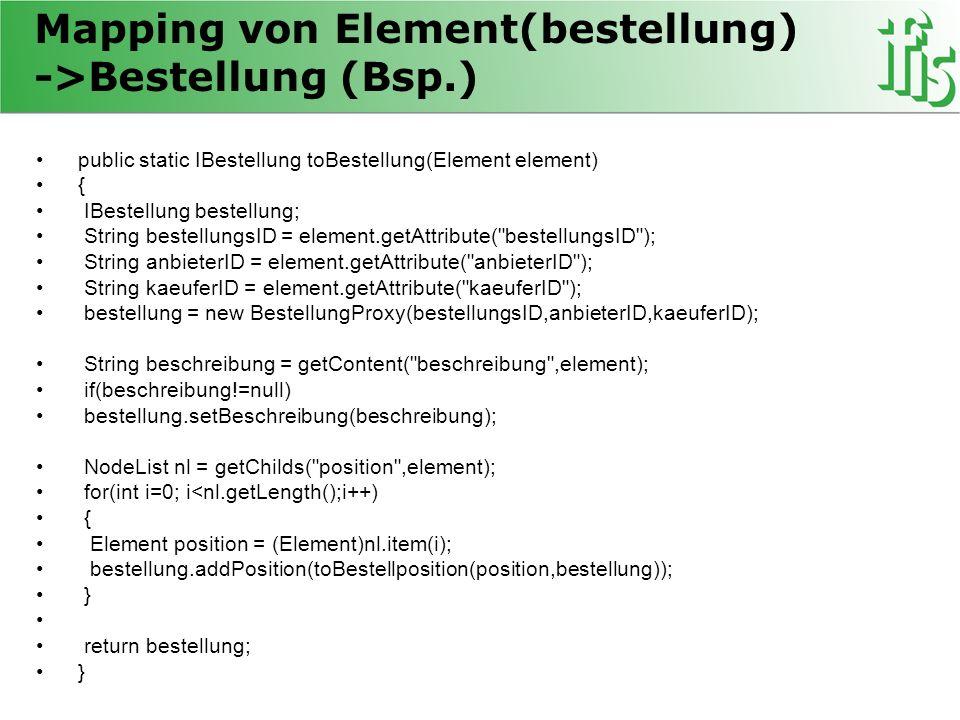 Mapping von Element(bestellung) ->Bestellung (Bsp.) public static IBestellung toBestellung(Element element) { IBestellung bestellung; String bestellun