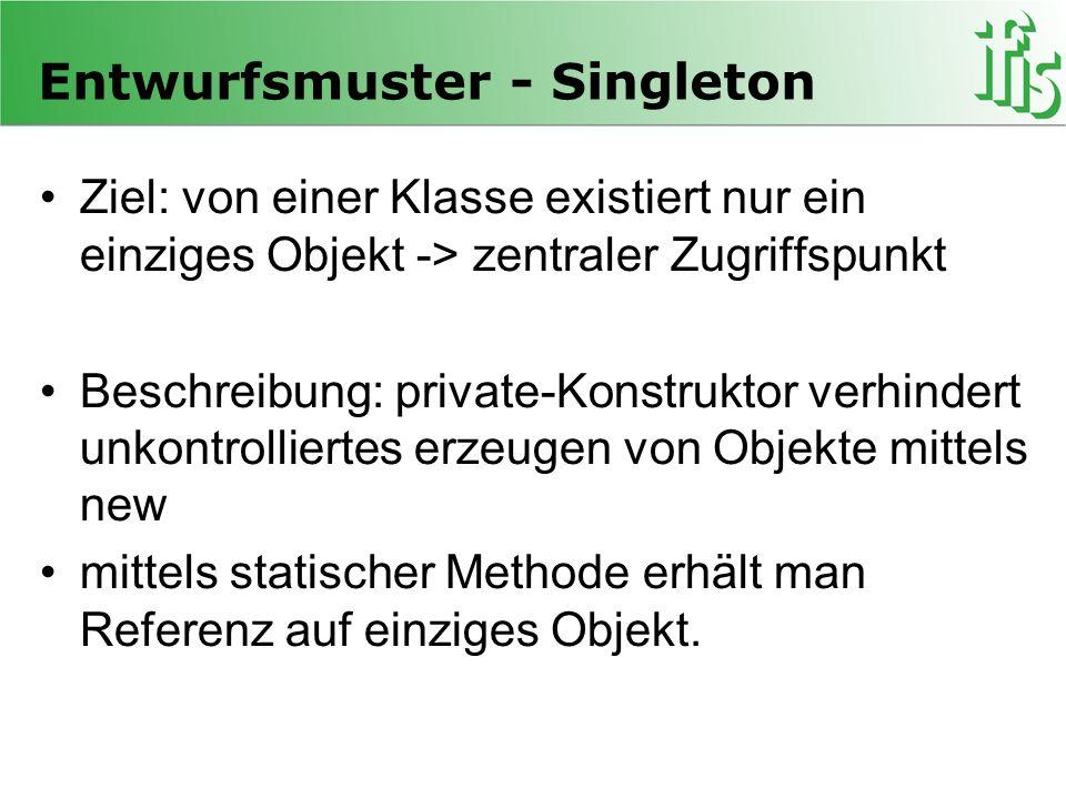 Implementierung des Singleton public class Singleton{ private static Singleton instance = null; private int datum; private Singleton(){} public static Singleton getInstance(){ if(instance == null) instance = new Singleton(); return instance; } public void setDatum(int d){this.datum = d;} public int getDatum(){ return datum;} }
