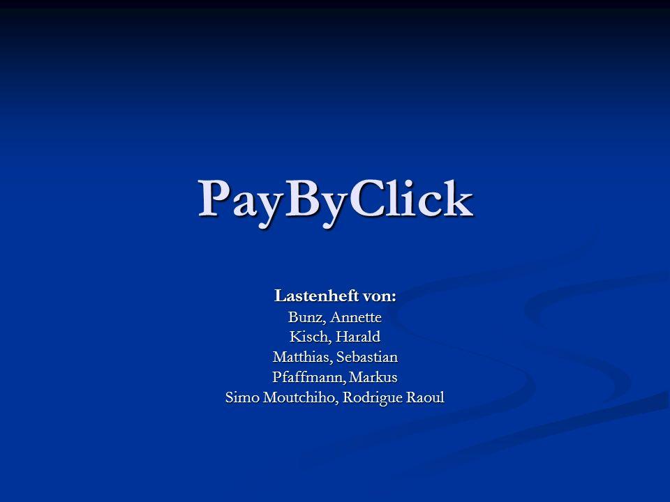 PayByClick Lastenheft von: Bunz, Annette Kisch, Harald Matthias, Sebastian Pfaffmann, Markus Simo Moutchiho, Rodrigue Raoul