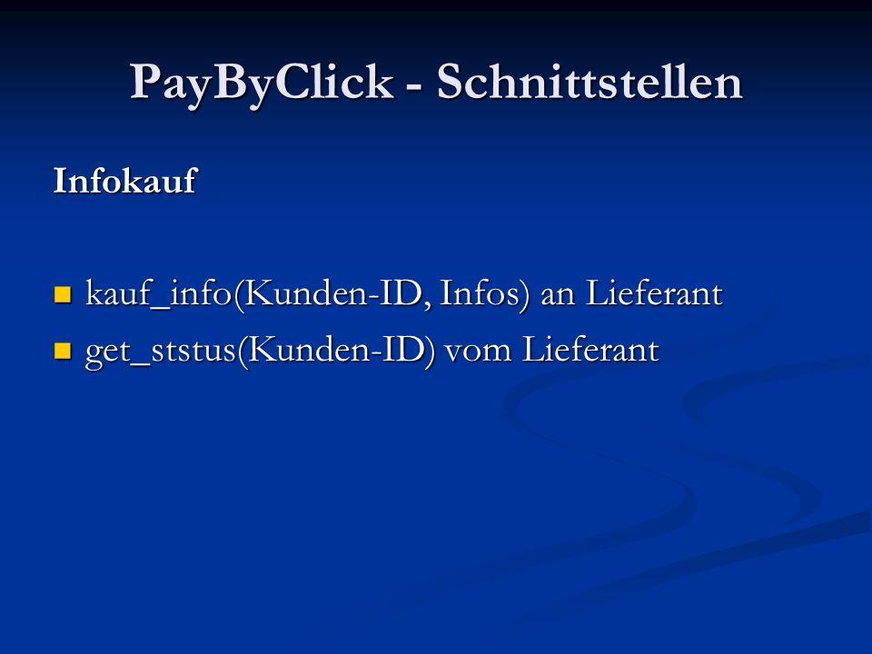 PayByClick - Schnittstellen Infokauf kauf_info(Kunden-ID, Infos) an Lieferant kauf_info(Kunden-ID, Infos) an Lieferant get_ststus(Kunden-ID) vom Liefe