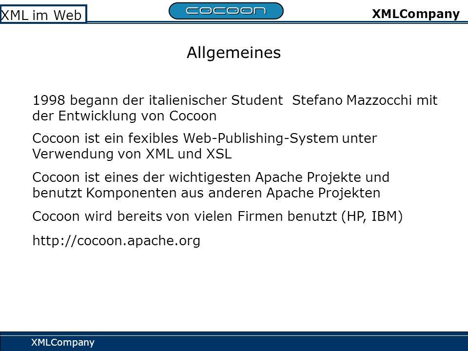 XMLCompany XML im Web XMLCompany Allgemeines 1998 begann der italienischer Student Stefano Mazzocchi mit der Entwicklung von Cocoon Cocoon ist ein fexibles Web-Publishing-System unter Verwendung von XML und XSL Cocoon ist eines der wichtigesten Apache Projekte und benutzt Komponenten aus anderen Apache Projekten Cocoon wird bereits von vielen Firmen benutzt (HP, IBM) http://cocoon.apache.org