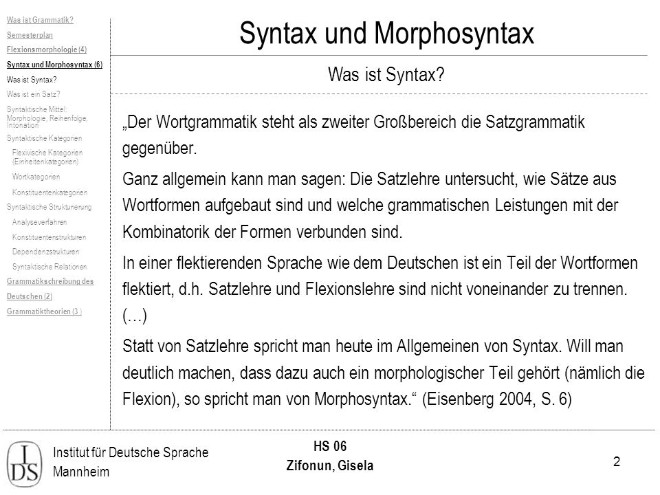 53 Institut für Deutsche Sprache Mannheim HS 06 Zifonun, Gisela Syntax und Morphosyntax Bemerkungen zu PSG Schwer nachzuweisen, dass es nicht prinzipiell möglich ist, alle Strukturtypen natürlicher Sprachen mit kontextfreien PSGen zu erfassen, Nachweis erst 1985.