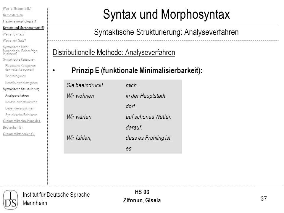 37 Institut für Deutsche Sprache Mannheim HS 06 Zifonun, Gisela Syntax und Morphosyntax Distributionelle Methode: Analyseverfahren Prinzip E (funktionale Minimalisierbarkeit): Sie beeindrucktmich.